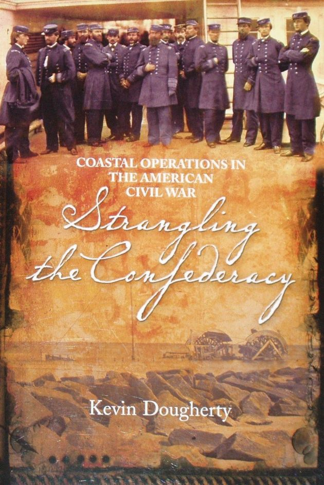 Strangling the Confederacy - Coastal Operations in the American Civil War, by Kevin Dougherty